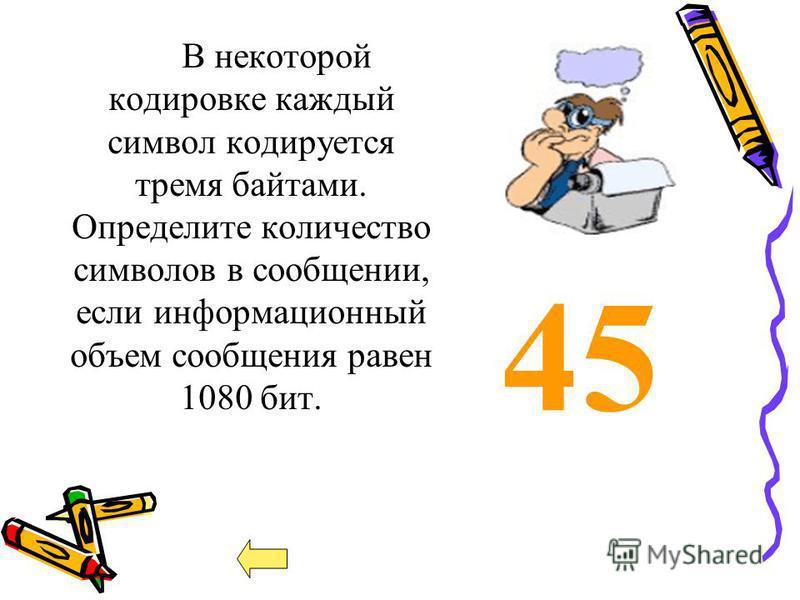 45 В некоторой кодировке каждый символ кодируется тремя байтами. Определите количество символов в сообщении, если информационный объем сообщения равен 1080 бит.