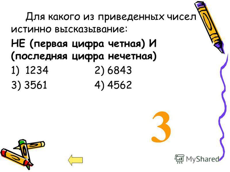 3 Для какого из приведенных чисел истинно высказывание: НЕ (первая цифра четная) И (последняя цифра нечетная) 1) 1234 2) 6843 3) 35614) 4562