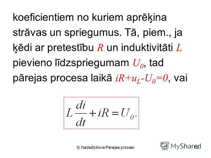 Ņ.Nadežņikovs Pārejas procesi10 koeficientiem no kuriem aprēķina strāvas un spriegumus. Tā, piem., ja ķēdi ar pretestību R un induktivitāti L pievieno līdzspriegumam U 0, tad pārejas procesa laikā iR+u L -U 0 =0, vai