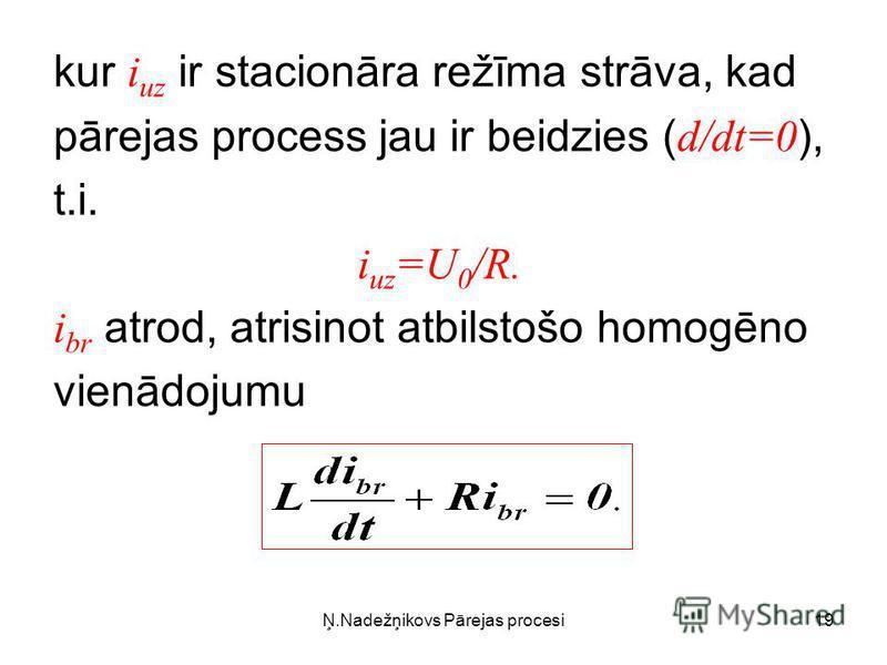 Ņ.Nadežņikovs Pārejas procesi19 kur i uz ir stacionāra režīma strāva, kad pārejas process jau ir beidzies ( d/dt=0 ), t.i. i uz =U 0 /R. i br atrod, atrisinot atbilstošo homogēno vienādojumu
