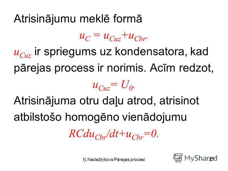 Ņ.Nadežņikovs Pārejas procesi27 Atrisinājumu meklē formā u C = u Cuz +u Cbr. u Cuz ir spriegums uz kondensatora, kad pārejas process ir norimis. Acīm redzot, u Cuz = U 0. Atrisinājuma otru daļu atrod, atrisinot atbilstošo homogēno vienādojumu RCdu Cb
