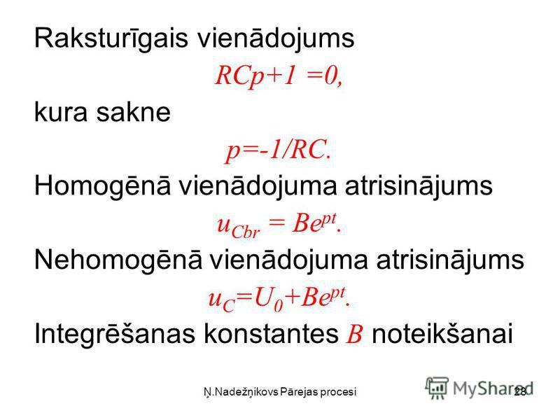 Ņ.Nadežņikovs Pārejas procesi28 Raksturīgais vienādojums RCp+1 =0, kura sakne p=-1/RC. Homogēnā vienādojuma atrisinājums u Cbr = Be pt. Nehomogēnā vienādojuma atrisinājums u C =U 0 +Be pt. Integrēšanas konstantes B noteikšanai