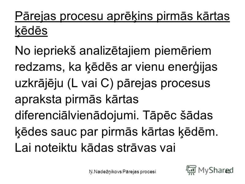 Ņ.Nadežņikovs Pārejas procesi40 Pārejas procesu aprēķins pirmās kārtas ķēdēs No iepriekš analizētajiem piemēriem redzams, ka ķēdēs ar vienu enerģijas uzkrājēju (L vai C) pārejas procesus apraksta pirmās kārtas diferenciālvienādojumi. Tāpēc šādas ķēde