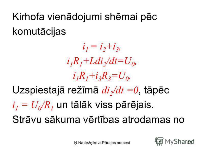 Ņ.Nadežņikovs Pārejas procesi43 Kirhofa vienādojumi shēmai pēc komutācijas i 1 = i 2 +i 3, i 1 R 1 +Ldi 2 /dt=U 0, i 1 R 1 +i 3 R 3 =U 0. Uzspiestajā režīmā di 2 /dt =0, tāpēc i 1 = U 0 /R 1 un tālāk viss pārējais. Strāvu sākuma vērtības atrodamas no