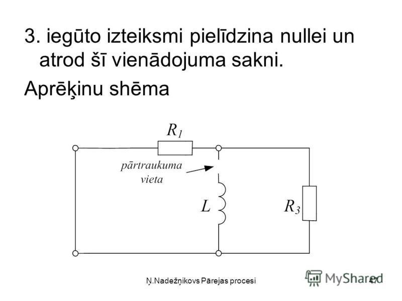 Ņ.Nadežņikovs Pārejas procesi47 3. iegūto izteiksmi pielīdzina nullei un atrod šī vienādojuma sakni. Aprēķinu shēma