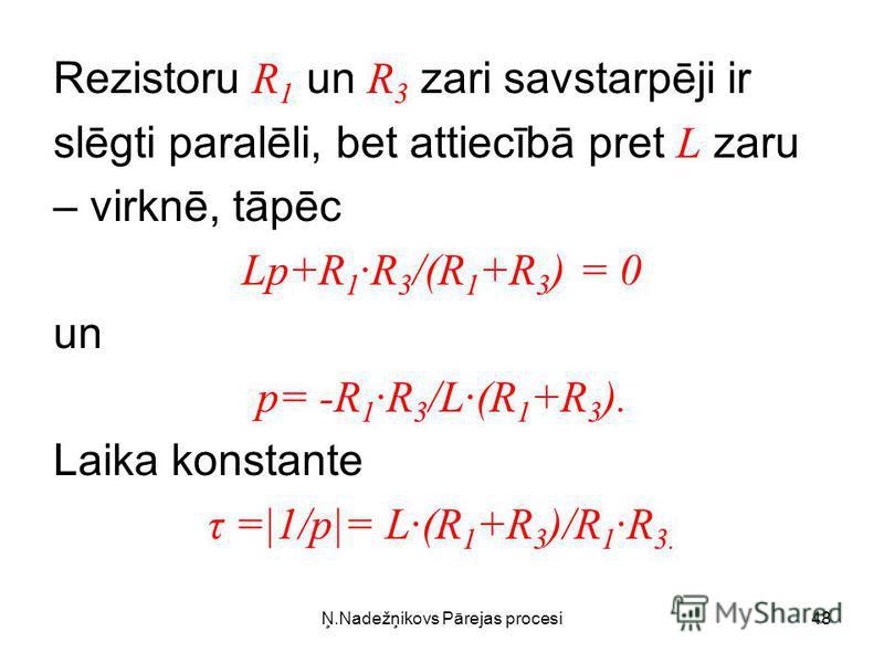 Ņ.Nadežņikovs Pārejas procesi48 Rezistoru R 1 un R 3 zari savstarpēji ir slēgti paralēli, bet attiecībā pret L zaru – virknē, tāpēc Lp+R 1R 3 /(R 1 +R 3 ) = 0 un p= -R 1R 3 /L(R 1 +R 3 ). Laika konstante τ =|1/p|= L(R 1 +R 3 )/R 1R 3.