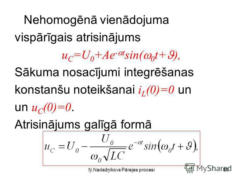 Ņ.Nadežņikovs Pārejas procesi56 Nehomogēnā vienādojuma vispārīgais atrisinājums u C =U 0 +Ae - t sin( 0 t+ ), Sākuma nosacījumi integrēšanas konstanšu noteikšanai i L (0)=0 un un u C (0)=0. Atrisinājums galīgā formā