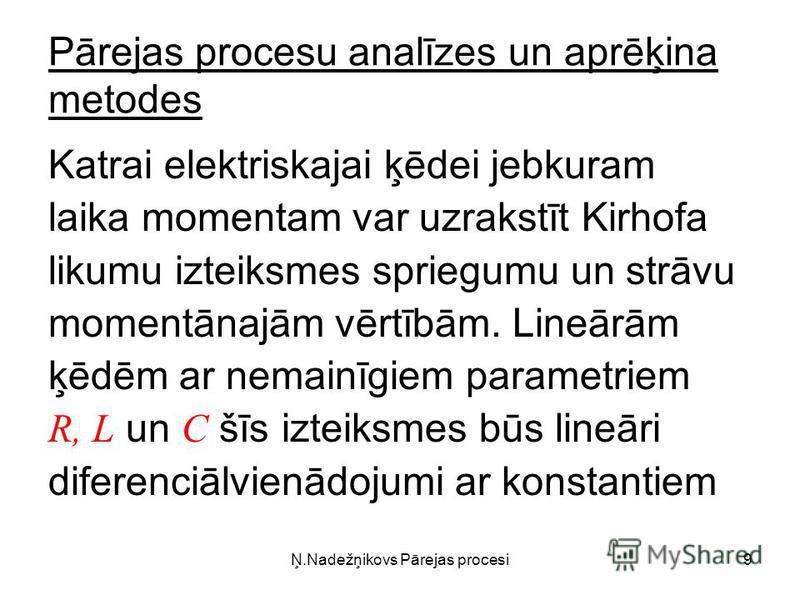 9 Pārejas procesu analīzes un aprēķina metodes Katrai elektriskajai ķēdei jebkuram laika momentam var uzrakstīt Kirhofa likumu izteiksmes spriegumu un strāvu momentānajām vērtībām. Lineārām ķēdēm ar nemainīgiem parametriem R, L un C šīs izteiksmes bū