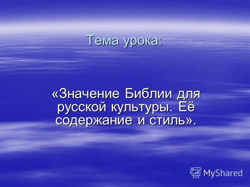 Тема урока: «Значение Библии для русской культуры. Её содержание и стиль».