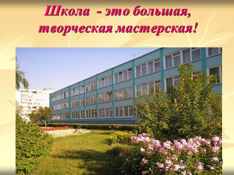 Школа - это большая, творческая мастерская!