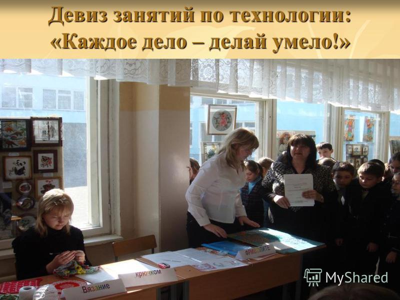 Девиз занятий по технологии: «Каждое дело – делай умело!»
