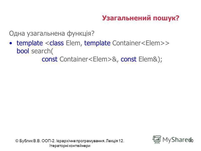 Узагальнений пошук? - Ні Одна узагальнена функція? template > bool search( const Container &, const Elem&); © Бублик В.В. ООП-2. Ієрархічне програмування. Лекція 12. Ітераторні контейнери 10