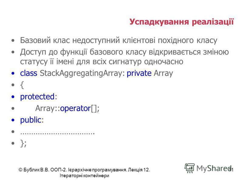 Успадкування реалізації Базовий клас недоступний клієнтові похідного класу Доступ до функції базового класу відкривається зміною статусу її імені для всіх сигнатур одночасно class StackAggregatingArray: private Array { protected: Array::operator[]; p