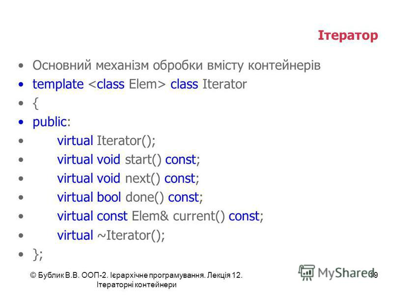 Ітератор Основний механізм обробки вмісту контейнерів template class Iterator { public: virtual Iterator(); virtual void start() const; virtual void next() const; virtual bool done() const; virtual const Elem& current() const; virtual ~Iterator(); };