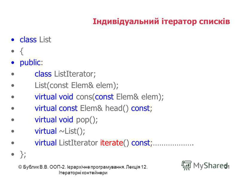 Індивідуальний ітератор списків class List { public: class ListIterator; List(const Elem& elem); virtual void cons(const Elem& elem); virtual const Elem& head() const; virtual void pop(); virtual ~List(); virtual ListIterator iterate() const;……………….