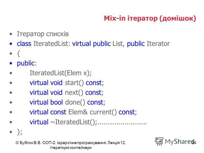 Mix-in ітератор (домішок) Ітератор списків class IteratedList: virtual public List, public Iterator { public: IteratedList(Elem x); virtual void start() const; virtual void next() const; virtual bool done() const; virtual const Elem& current() const;