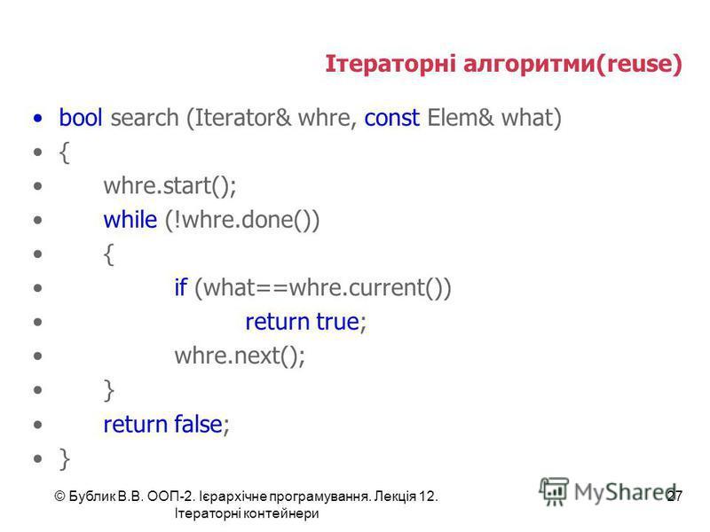 Ітераторні алгоритми(reuse) bool search (Iterator& whre, const Elem& what) { whre.start(); while (!whre.done()) { if (what==whre.current()) return true; whre.next(); } return false; } © Бублик В.В. ООП-2. Ієрархічне програмування. Лекція 12. Ітератор