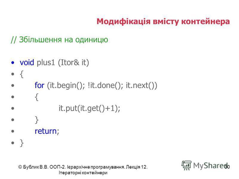 Модифікація вмісту контейнера // Збільшення на одиницю void plus1 (Itor& it) { for (it.begin(); !it.done(); it.next()) { it.put(it.get()+1); } return; } © Бублик В.В. ООП-2. Ієрархічне програмування. Лекція 12. Ітераторні контейнери 30