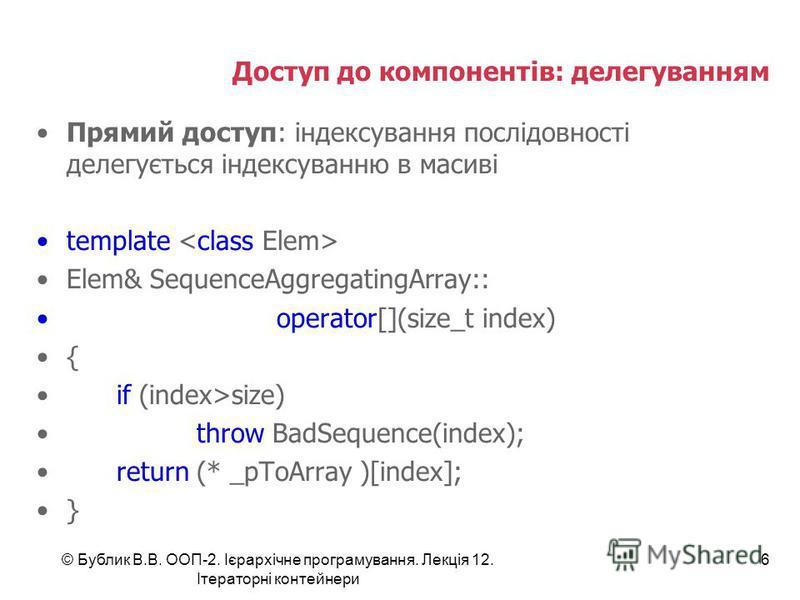 Доступ до компонентів: делегуванням Прямий доступ: індексування послідовності делегується індексуванню в масиві template Elem& SequenceAggregatingArray:: operator[](size_t index) { if (index>size) throw BadSequence(index); return (* _pToArray )[index