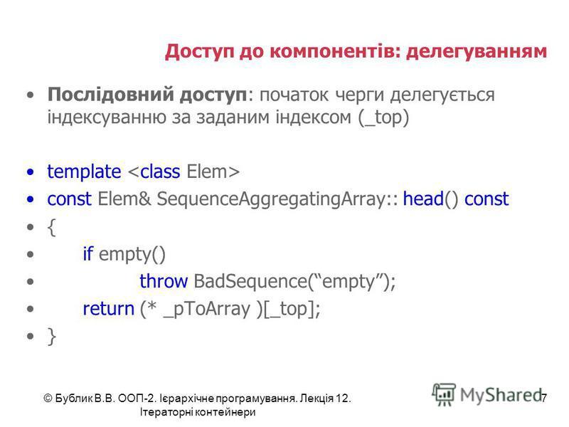 Доступ до компонентів: делегуванням Послідовний доступ: початок черги делегується індексуванню за заданим індексом (_top) template const Elem& SequenceAggregatingArray:: head() const { if empty() throw BadSequence(empty); return (* _pToArray )[_top];