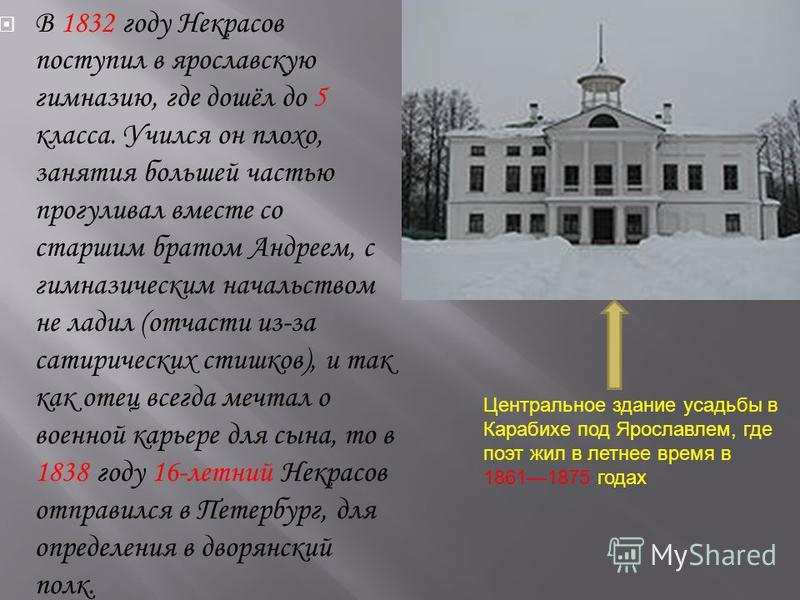 В 1832 году Некрасов поступил в ярославскую гимназию, где дошёл до 5 класса. Учился он плохо, занятия большей частью прогуливал вместе со старшим братом Андреем, с гимназическим начальством не ладил (отчасти из-за сатирических стишков), и так как оте
