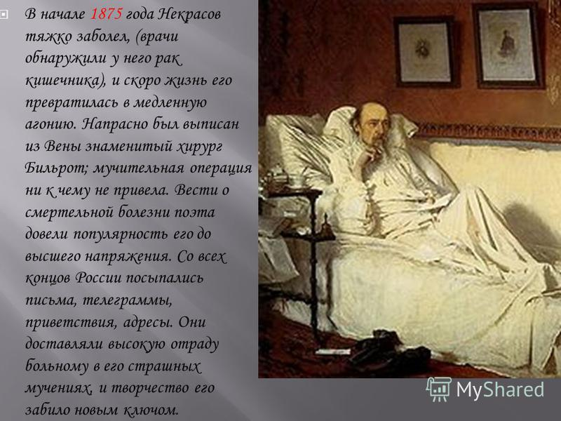 В начале 1875 года Некрасов тяжко заболел, (врачи обнаружили у него рак кишечника), и скоро жизнь его превратилась в медленную агонию. Напрасно был выписан из Вены знаменитый хирург Бильрот; мучительная операция ни к чему не привела. Вести о смертель