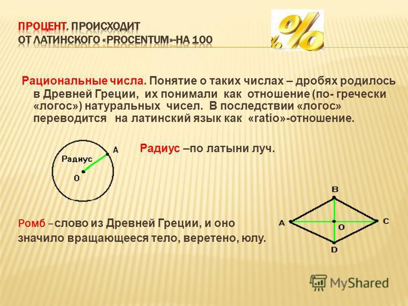 Рациональные числа. Понятие о таких числах – дробях родилось в Древней Греции, их понимали как отношение (по- гречески «логос») натуральных чисел. В последствии «логос» переводится на латинский язык как «ratio»-отношение. Радиус –по латыни луч. Ромб