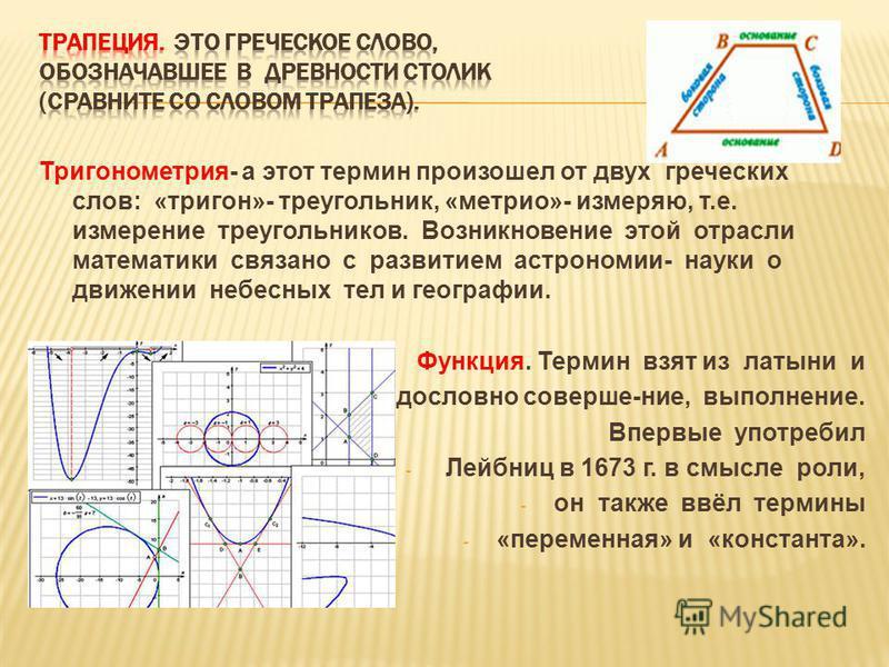 Тригонометрия- а этот термин произошел от двух греческих слов: «тригон»- треугольник, «метрио»- измеряю, т.е. измерение треугольников. Возникновение этой отрасли математики связано с развитием астрономии- науки о движении небесных тел и географии. Фу