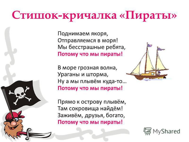 Стишок-кричалка «Пираты» Поднимаем якоря, Отправляемся в моря! Мы бесстрашные ребята, Потому что мы пираты! В море грозная волна, Ураганы и шторма, Ну а мы плывём куда-то… Потому что мы пираты! Прямо к острову плывём, Там сокровища найдём! Заживём, д