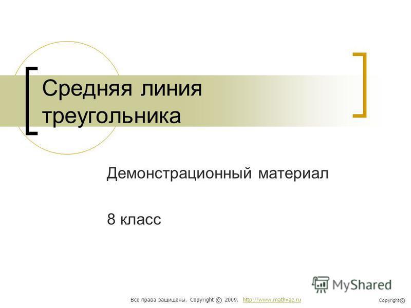 Средняя линия треугольника Демонстрационный материал 8 класс Все права защищены. Copyright 2009. http://www.mathvaz.ruhttp://www.mathvaz.ru с Copyright с