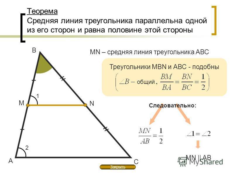 Теорема Средняя линия треугольника параллельна одной из его сторон и равна половине этой стороны А В С М N MN – средняя линия треугольника АВС Треугольники MBN и АВС - подобны общий Следовательно: MN || AB 1 2 Закрыть