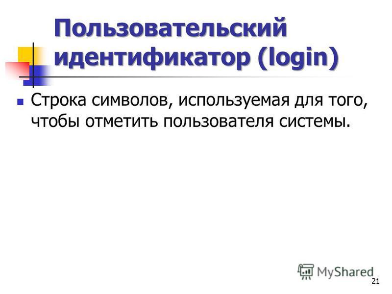 Пользовательский идентификатор (login) Строка символов, используемая для того, чтобы отметить пользователя системы. 21