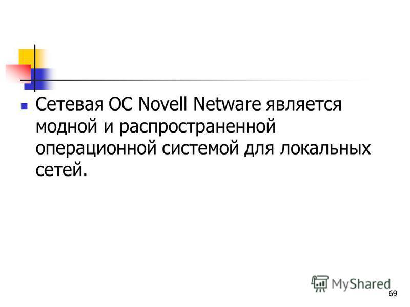 Сетевая ОС Novell Netware является модной и распространенной операционной системой для локальных сетей. 69