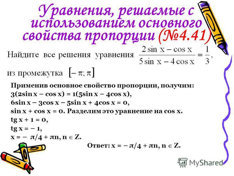 Уравнения, решаемые с использованием основного свойства пропорции (4.41) Применив основное свойство пропорции, получим: 3(2sin х – cos x) = 1(5sin х – 4 cos x), 6sin х – 3 cos x – 5sin х + 4 cos x = 0, sin х + cos x = 0. Разделим это уравнение на cos