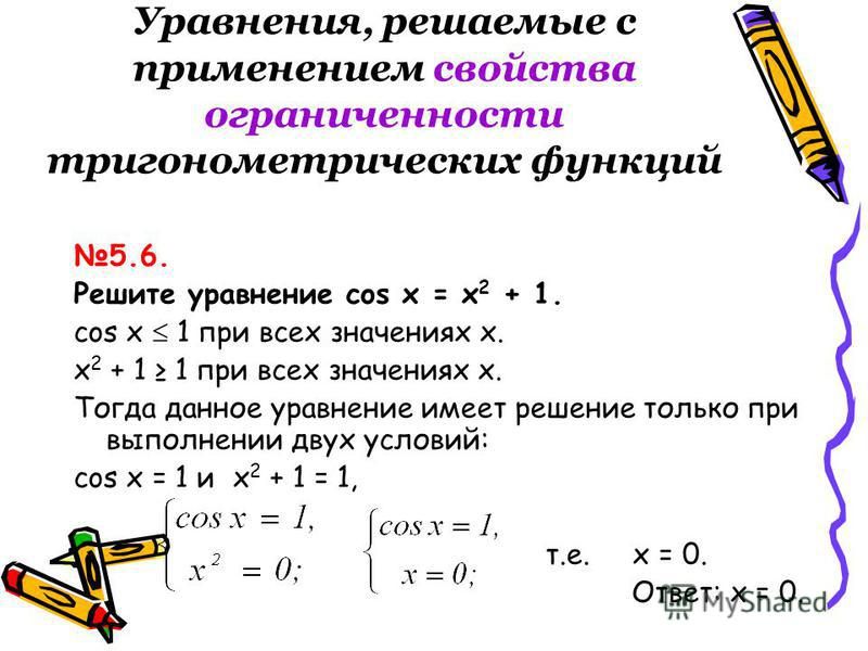 Уравнения, решаемые с применением свойства ограниченности тригонометрических функций 5.6. Решите уравнение cos x = х 2 + 1. cos x 1 при всех значениях х. х 2 + 1 1 при всех значениях х. Тогда данное уравнение имеет решение только при выполнении двух