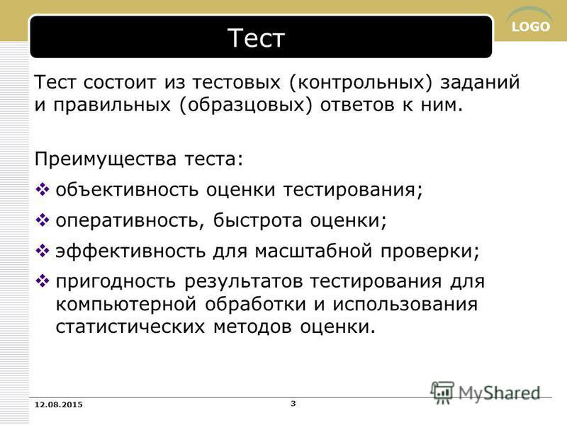 LOGO Тест Тест состоит из тестовых (контрольных) заданий и правильных (образцовых) ответов к ним. Преимущества теста: объективность оценки тестирования; оперативность, быстрота оценки; эффективность для масштабной проверки; пригодность результатов те