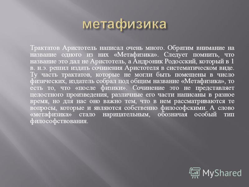 Трактатов Аристотель написал очень много. Обратим внимание на название одного из них « Метафизика ». Следует помнить, что название это дал не Аристотель, а Андроник Родосский, который в 1 в. н. э. решил издать сочинения Аристотеля в систематическом в