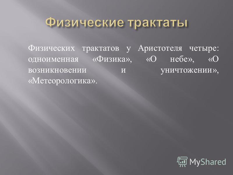 Физических трактатов у Аристотеля четыре : одноименная « Физика », « О небе », « О возникновении и уничтожении », « Метеорологика ».