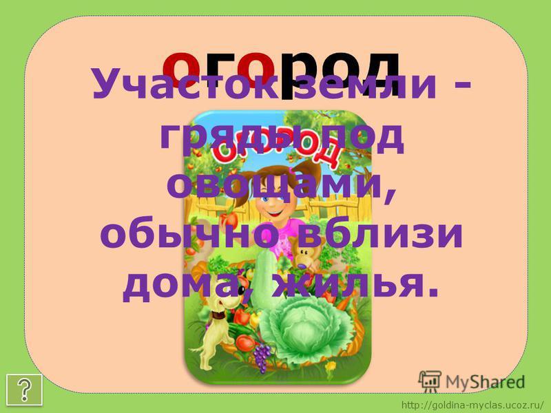 http://goldina-myclas.ucoz.ru/ огород Участок земли - гряды под овощами, обычно вблизи дома, жилья.