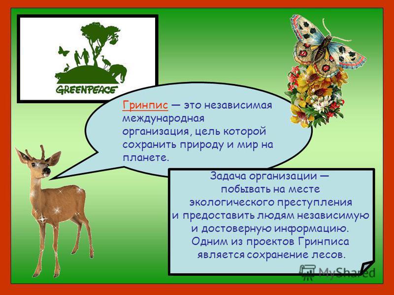 Гринпис это независимая международная организация, цель которой сохранить природу и мир на планете. Задача организации побывать на месте экологического преступления и предоставить людям независимую и достоверную информацию. Одним из проектов Гринписа