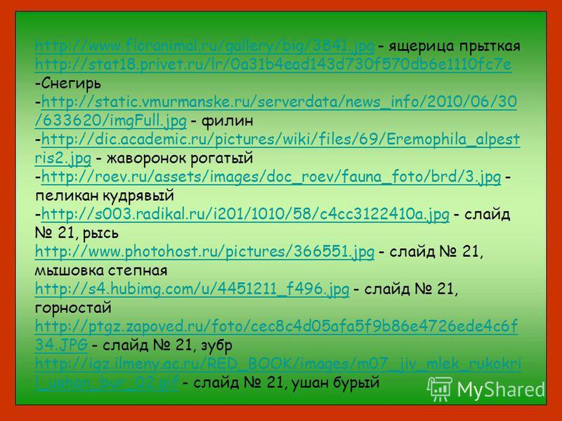 http://www.floranimal.ru/gallery/big/3841.jpghttp://www.floranimal.ru/gallery/big/3841. jpg - ящерица прыткая http://stat18.privet.ru/lr/0a31b4ead143d730f570db6e1110fc7e -Снегирь -http://static.vmurmanske.ru/serverdata/news_info/2010/06/30 /633620/im