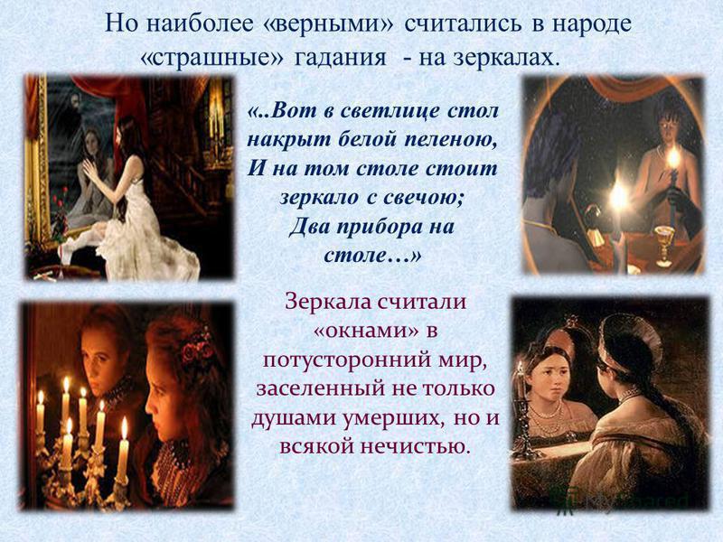 Но наиболее «верными» считались в народе «страшные» гадания - на зеркалах. Зеркала считали «окнами» в потусторонний мир, заселенный не только душами умерших, но и всякой нечистью. «..Вот в светлице стол накрыт белой пеленою, И на том столе стоит зерк