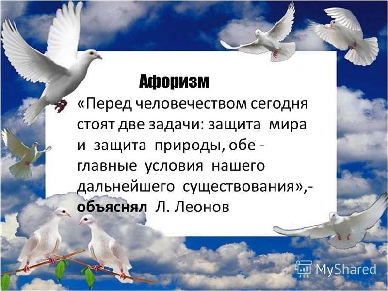 Афоризм «Перед человечеством сегодня стоят две задачи: защита мира и защита природы, обе - главные условия нашего дальнейшего существования»,- объяснял Л. Леонов