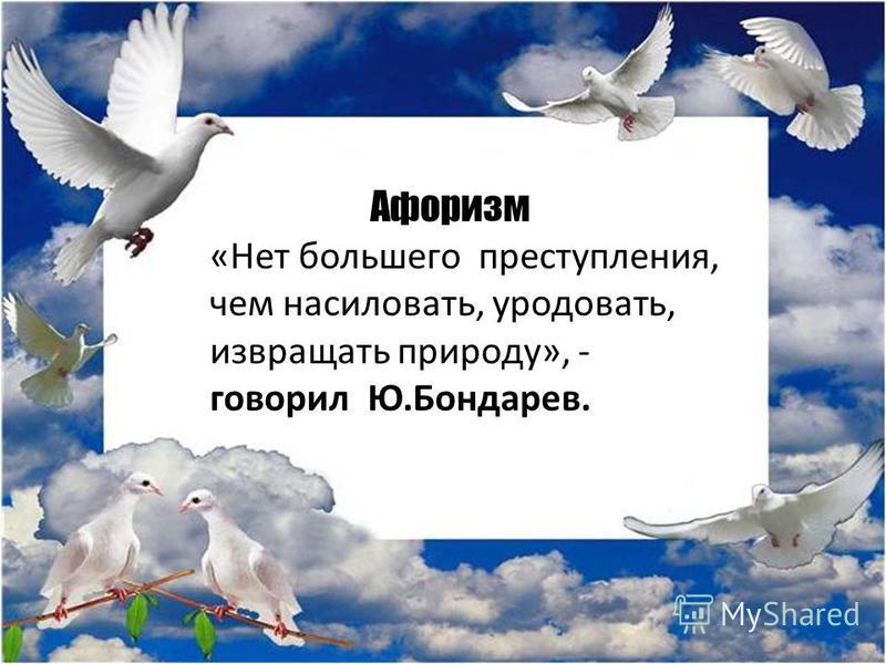 Афоризм «Нет большего преступления, чем насиловать, уродовать, извращать природу», - говорил Ю.Бондарев.