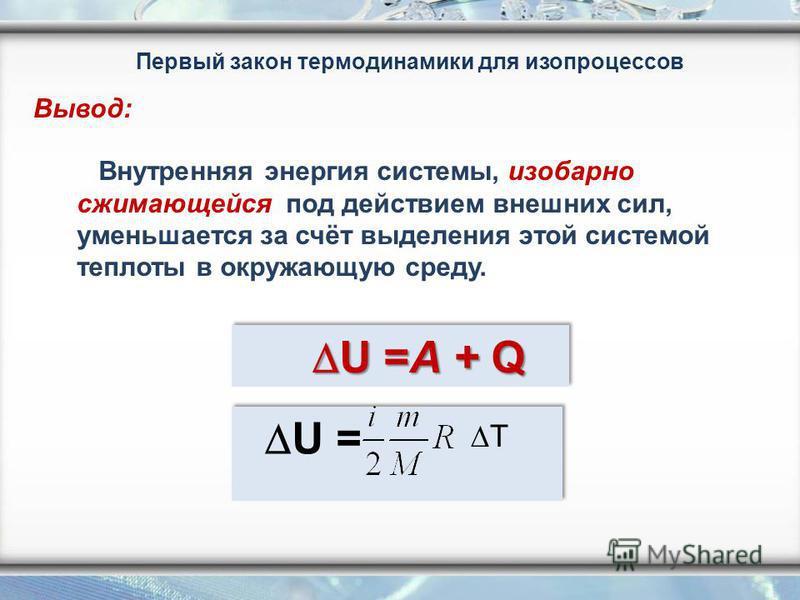 Внутренняя энергия системы, изобарно сжимающейся под действием внешних сил, уменьшается за счёт выделения этой системой теплоты в окружающую среду. U =A + Q U =A + Q U = T Первый закон термодинамики для изопроцессов Вывод: