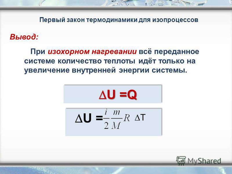 При изохорном нагревании всё переданное системе количество теплоты идёт только на увеличение внутренней энергии системы. U =Q U =Q U = T Первый закон термодинамики для изопроцессов Вывод: