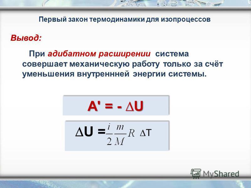 Первый закон термодинамики для изопроцессов При адиабатном расширении система совершает механическую работу только за счёт уменьшения внутренней энергии системы. A' = - U U = T Вывод: