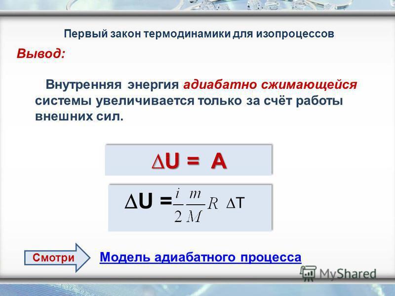 Первый закон термодинамики для изопроцессов Внутренняя энергия адиабатно сжимающейся системы увеличивается только за счёт работы внешних сил. U = AU = AU = AU = A U = AU = AU = AU = A U = T Вывод: Модель адиабатного процесса Смотри