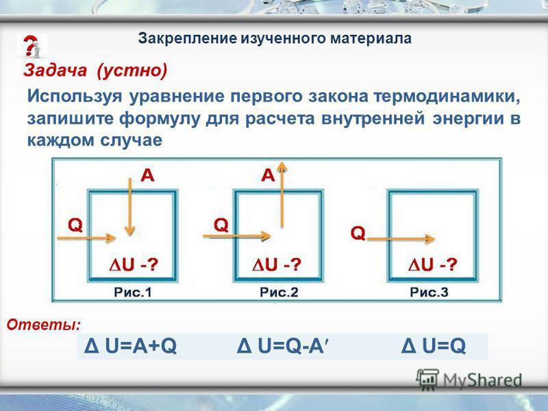 Используя уравнение первого закона термодинамики, запишите формулу для расчета внутренней энергии в каждом случае Δ U=A+QΔ U=Q Δ U=Q-A Ответы: Задача (устно) Закрепление изученного материала
