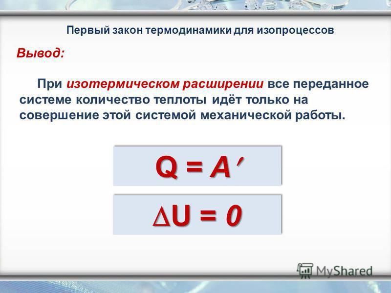При изотермическом расширении все переданное системе количество теплоты идёт только на совершение этой системой механической работы. Q = A Q = A Первый закон термодинамики для изопроцессов Вывод:
